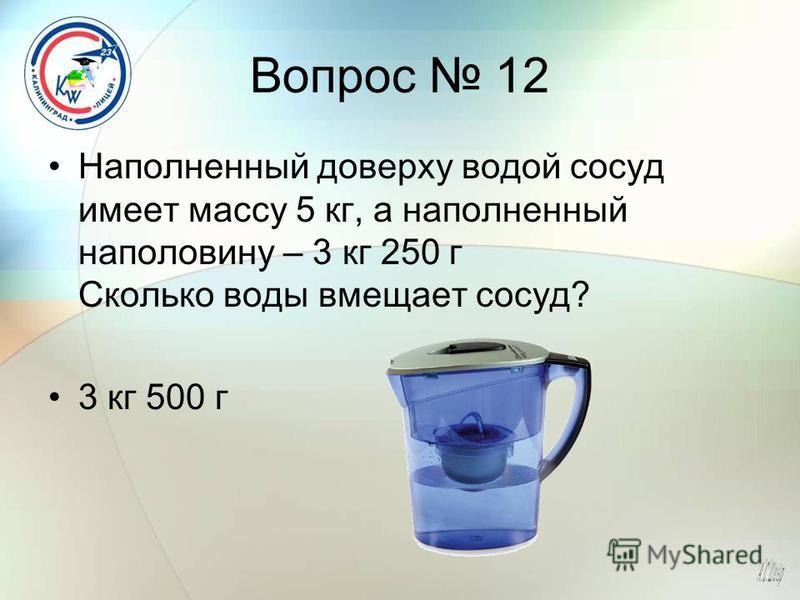 Вопрос 12 Наполненный доверху водой сосуд имеет массу 5 кг, а наполненный наполовину – 3 кг 250 г Сколько воды вмещает сосуд? 3 кг 500 г