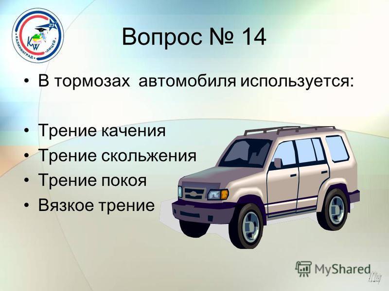 Вопрос 14 В тормозах автомобиля используется: Трение качения Трение скольжения Трение покоя Вязкое трение