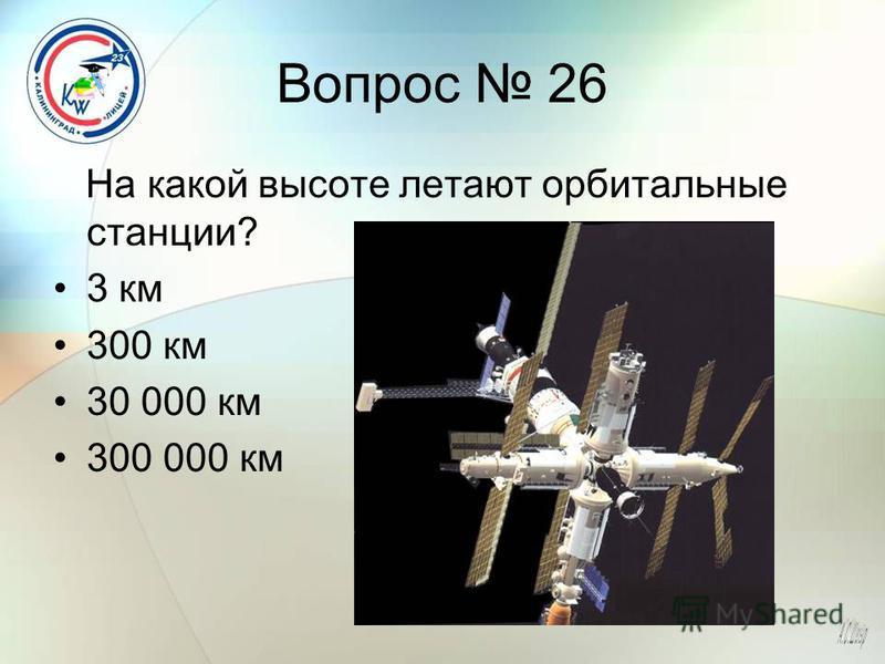 Вопрос 26 На какой высоте летают орбитальные станции? 3 км 300 км 30 000 км 300 000 км
