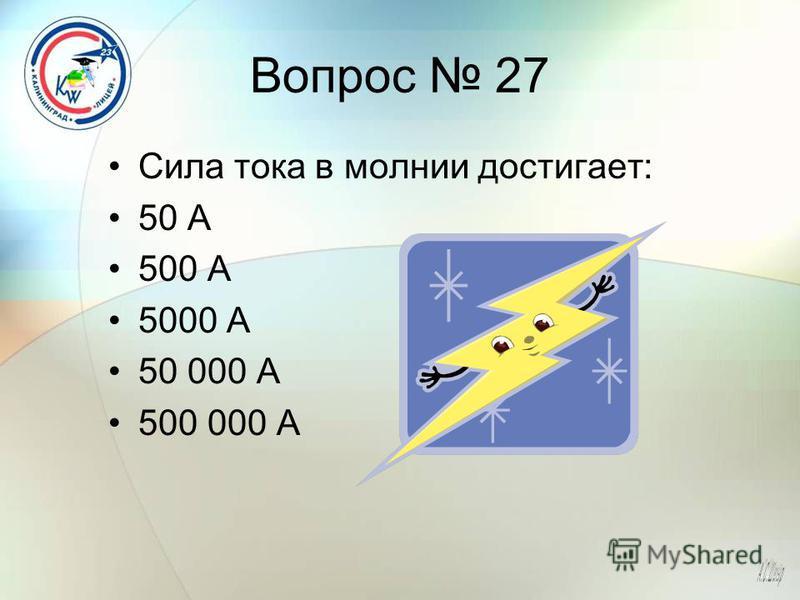 Вопрос 27 Сила тока в молнии достигает: 50 А 500 А 5000 А 50 000 А 500 000 А