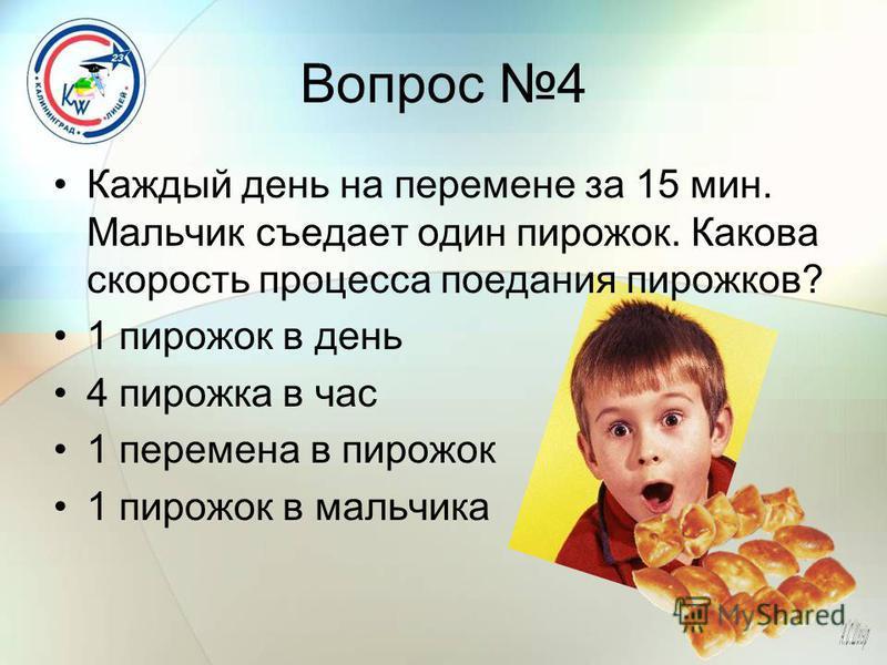 Вопрос 4 Каждый день на перемене за 15 мин. Мальчик съедает один пирожок. Какова скорость процесса поедания пирожков? 1 пирожок в день 4 пирожка в час 1 перемена в пирожок 1 пирожок в мальчика