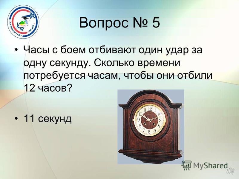 Вопрос 5 Часы с боем отбивают один удар за одну секунду. Сколько времени потребуется часам, чтобы они отбили 12 часов? 11 секунд