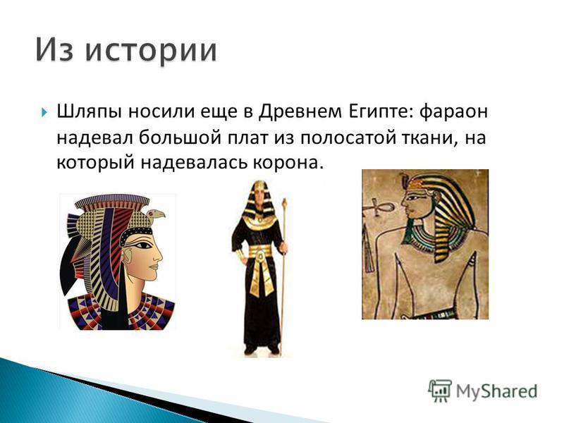 Шляпы носили еще в Древнем Египте: фараон надевал большой плат из полосатой ткани, на который надевалась корона.