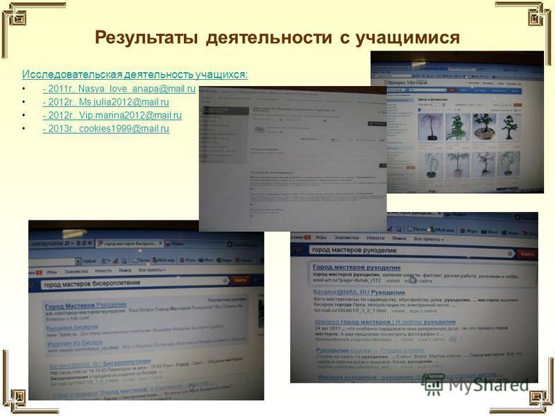 Результаты деятельности с учащимися Исследовательская деятельность учащихся: - 2011 г., Nasya_love_anapa@mail.ru- 2011 г., Nasya_love_anapa@mail.ru - 2012 г., Ms.julia2012@mail.ru- 2012 г., Ms.julia2012@mail.ru - 2012 г., Vip.marina2012@mail.ru- 2012