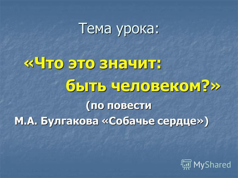 Тема урока: «Что это значит: быть человеком?» быть человеком?» (по повести М.А. Булгакова «Собачье сердце»)