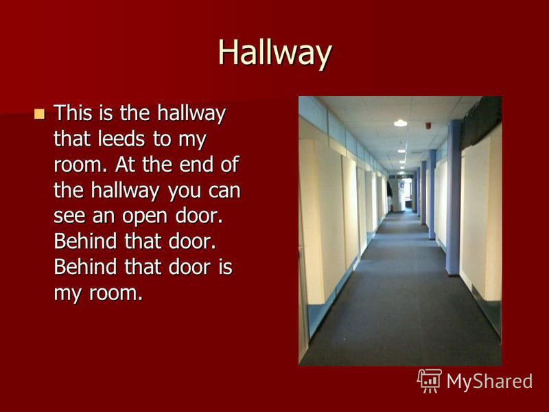 Hallway This is the hallway that leeds to my room. At the end of the hallway you can see an open door. Behind that door. Behind that door is my room. This is the hallway that leeds to my room. At the end of the hallway you can see an open door. Behin