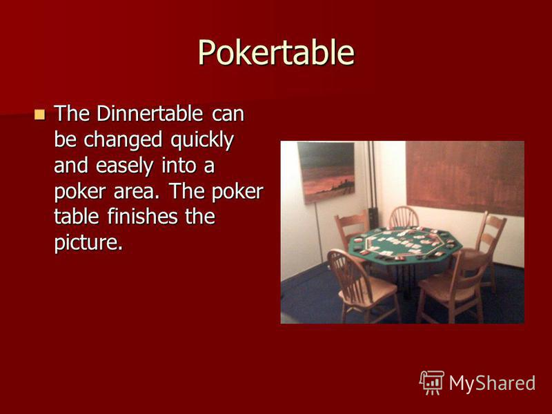 Pokertable The Dinnertable can be changed quickly and easely into a poker area. The poker table finishes the picture. The Dinnertable can be changed quickly and easely into a poker area. The poker table finishes the picture.