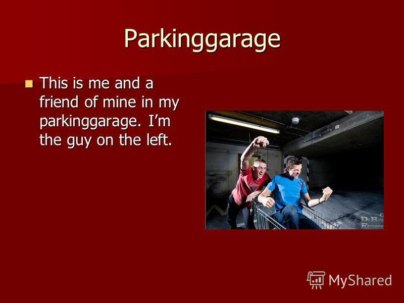 Parkinggarage This is me and a friend of mine in my parkinggarage. Im the guy on the left. This is me and a friend of mine in my parkinggarage. Im the guy on the left.