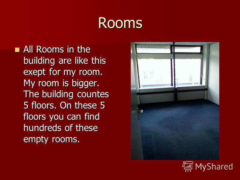 Rooms All Rooms in the building are like this exept for my room. My room is bigger. The building countes 5 floors. On these 5 floors you can find hundreds of these empty rooms. All Rooms in the building are like this exept for my room. My room is big