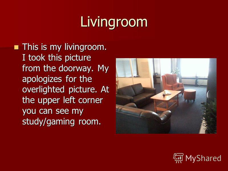 Livingroom This is my livingroom. I took this picture from the doorway. My apologizes for the overlighted picture. At the upper left corner you can see my study/gaming room. This is my livingroom. I took this picture from the doorway. My apologizes f