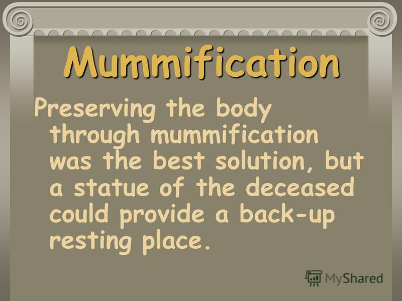 Mummification Preserving the body through mummification was the best solution, but a statue of the deceased could provide a back-up resting place.