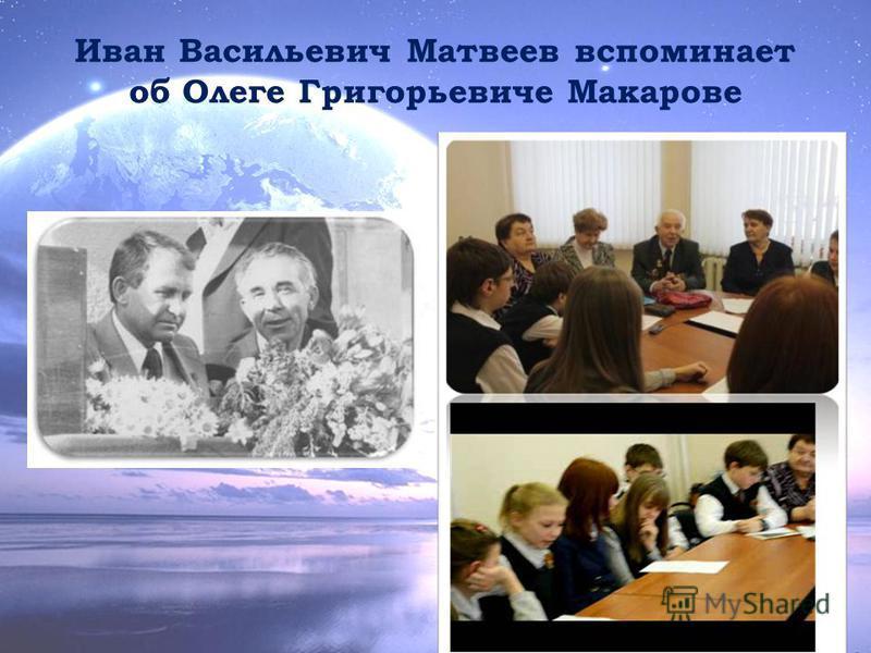 Иван Васильевич Матвеев вспоминает об Олеге Григорьевиче Макарове