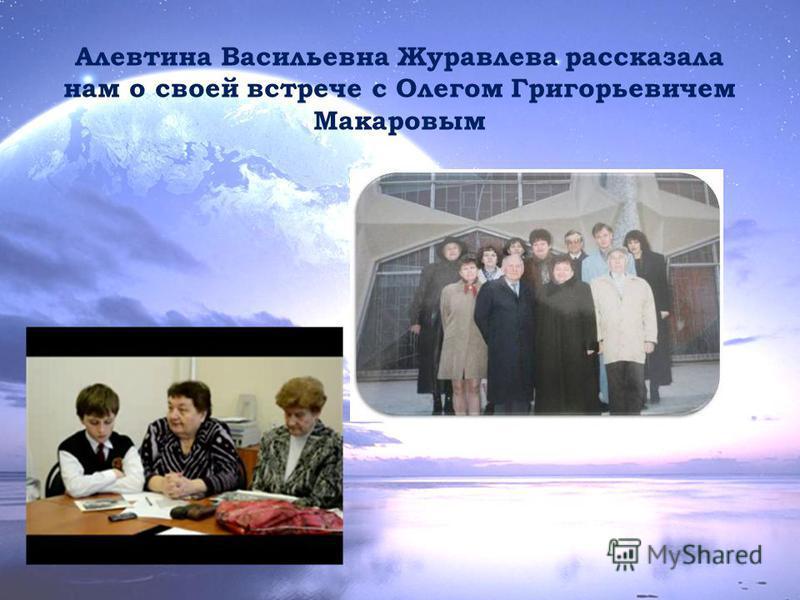 Алевтина Васильевна Журавлева рассказала нам о своей встрече с Олегом Григорьевичем Макаровым