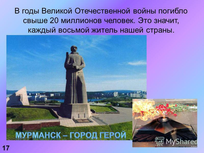 В годы Великой Отечественной войны погибло свыше 20 миллионов человек. Это значит, каждый восьмой житель нашей страны. 17