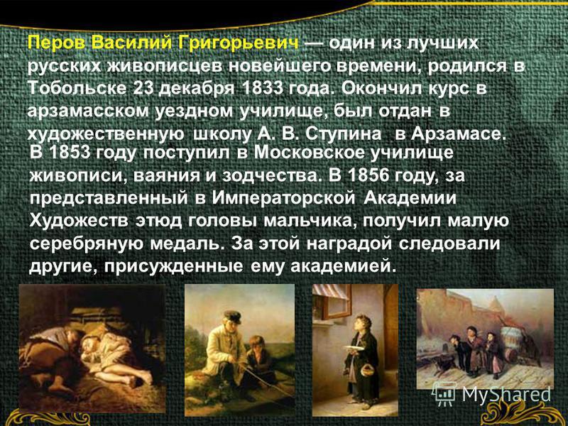 Перов Василий Григорьевич один из лучших русских живописцев новейшего времени, родился в Тобольске 23 декабря 1833 года. Окончил курс в арзамасском уездном училище, был отдан в художественную школу А. В. Ступина в Арзамасе. В 1853 году поступил в Мос