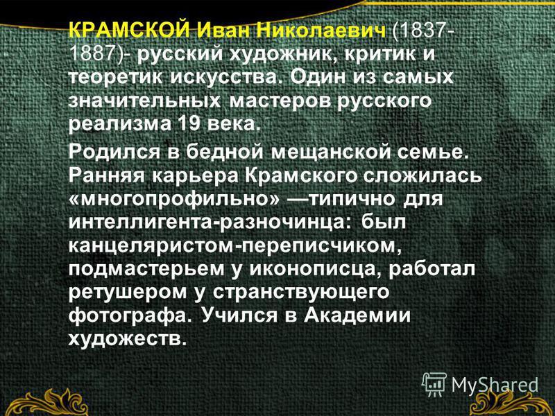 КРАМСКОЙ Иван Николаевич (1837- 1887)- русский художник, критик и теоретик искусства. Один из самых значительных мастеров русского реализма 19 века. Родился в бедной мещанской семье. Ранняя карьера Крамского сложилась «многопрофильно» типично для инт