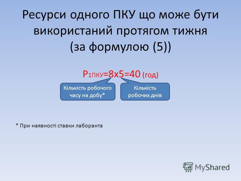 Ресурси одного ПКУ що може бути використаний протягом тижня (за формулою (5)) Р 1ПКУ =8х5=40 (год) Кількість робочого часу на добу* Кількість робочих днів * При наявності ставки лаборанта