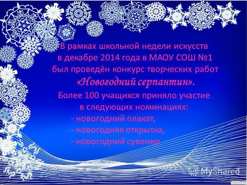 В рамках школьной недели искусств в декабре 2014 года в МАОУ СОШ 1 был проведён конкурс творческих работ «Новогодний серпантин». Более 100 учащихся приняло участие в следующих номинациях: - новогодний плакат, - новогодняя открытка, - новогодний сувен