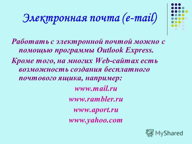Электронная почта (e-mail) Работать с электронной почтой можно с помощью программы Outlook Express. Кроме того, на многих Web-сайтах есть возможность создания бесплатного почтового ящика, например: www.mail.ru www.rambler.ru www.aport.ru www.yahoo.co