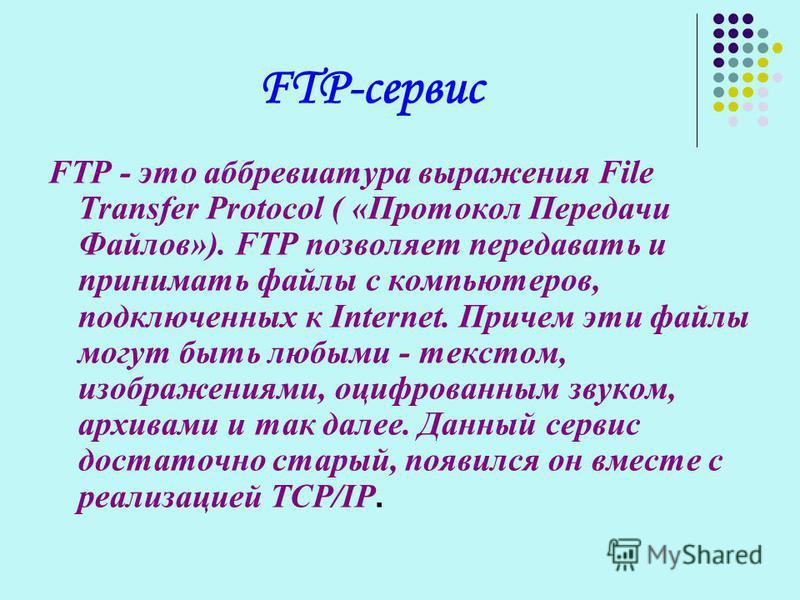 FTP-сервис FTP - это аббревиатура выражения File Transfer Protocol ( «Протокол Передачи Файлов»). FTP позволяет передавать и принимать файлы с компьютеров, подключенных к Internet. Причем эти файлы могут быть любыми - текстом, изображениями, оцифрова