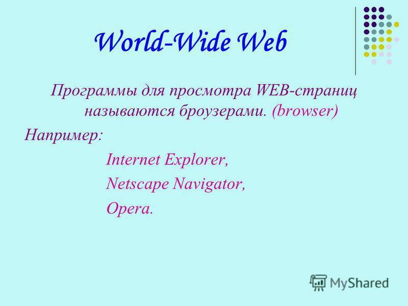 World-Wide Web Программы для просмотра WEB-страниц называются броузерами. (browser) Например: Internet Explorer, Netscape Navigator, Opera.