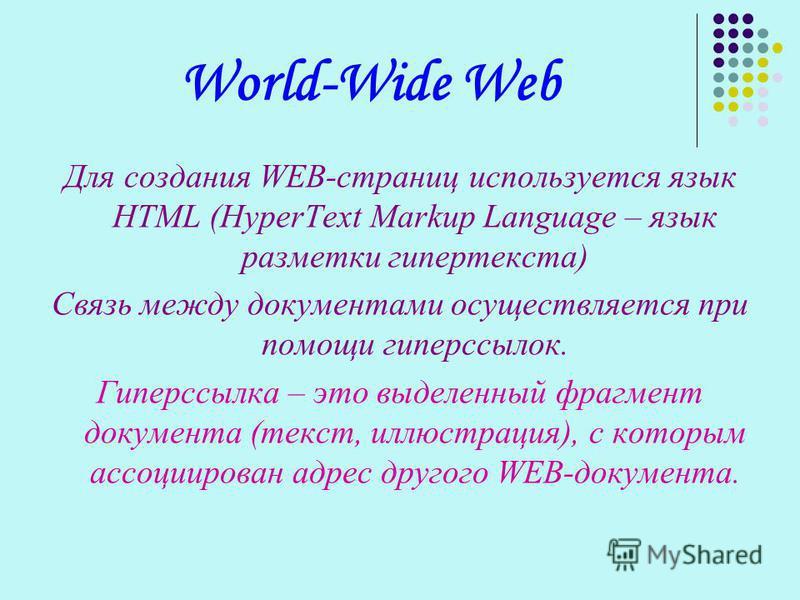 World-Wide Web Для создания WEB-страниц используется язык HTML (HyperText Markup Language – язык разметки гипертекста) Связь между документами осуществляется при помощи гиперссылок. Гиперссылка – это выделенный фрагмент документа (текст, иллюстрация)