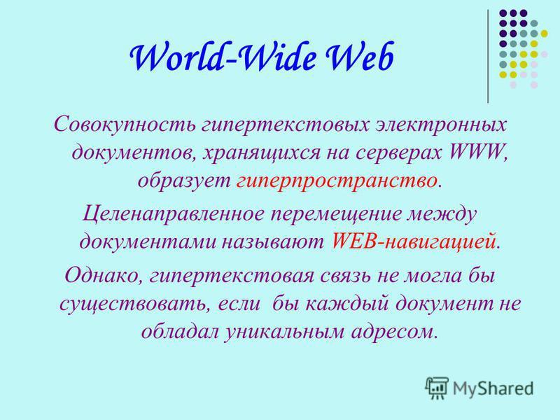 World-Wide Web Совокупность гипертекстовых электронных документов, хранящихся на серверах WWW, образует гиперпространство. Целенаправленное перемещение между документами называют WEB-навигацией. Однако, гипертекстовая связь не могла бы существовать,