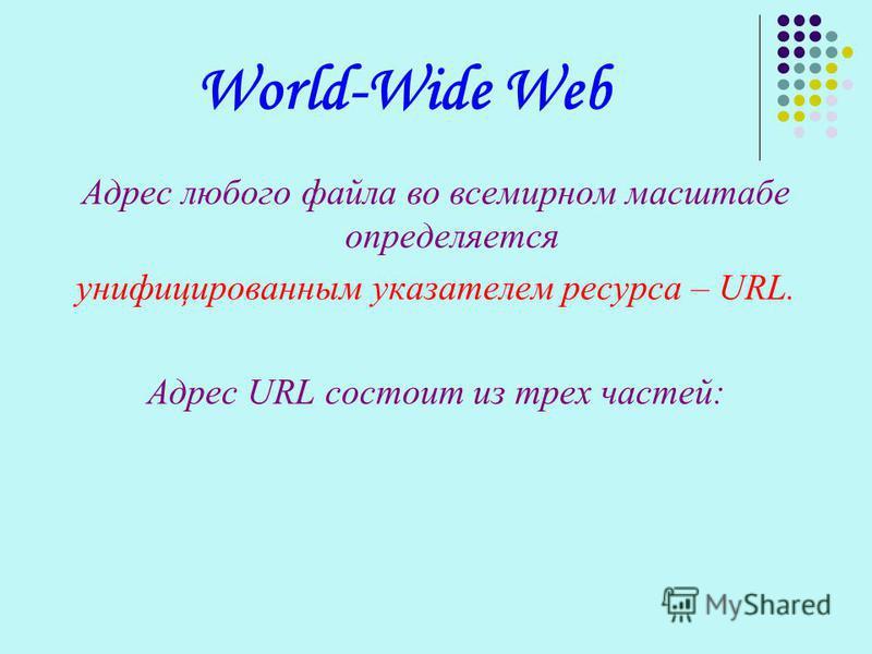 World-Wide Web Адрес любого файла во всемирном масштабе определяется унифицированным указателем ресурса – URL. Адрес URL состоит из трех частей: