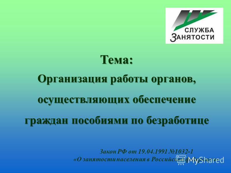 Тема: Организация работы органов, осуществляющих обеспечение граждан пособиями по безработице Закон РФ от 19.04.1991 1032-1 «О занятости населения в Российской федерации»