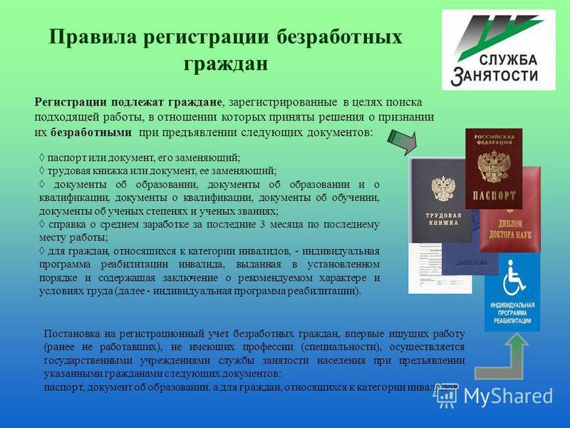 Правила регистрации безработных граждан Регистрации подлежат граждане, зарегистрированные в целях поиска подходящей работы, в отношении которых приняты решения о признании их безработными при предъявлении следующих документов: паспорт или документ, е