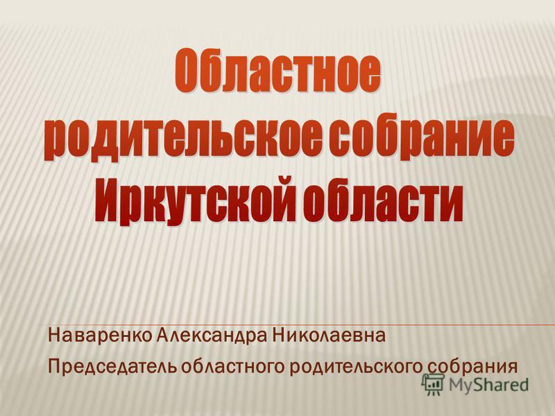 Наваренко Александра Николаевна Председатель областного родительского собрания