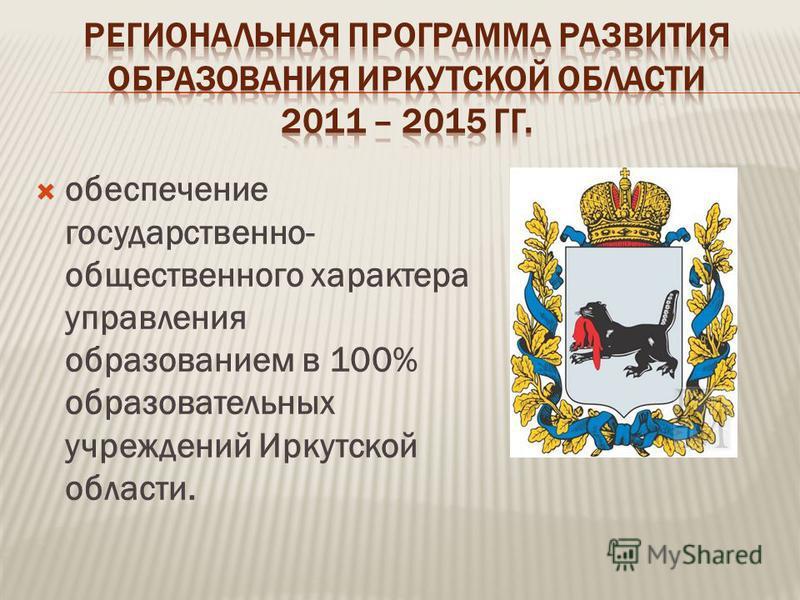 обеспечение государственно- общественного характера управления образованием в 100% образовательных учреждений Иркутской области.