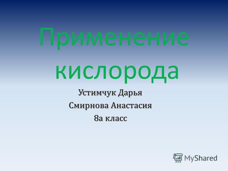 Применение кислорода Устимчук Дарья Смирнова Анастасия 8 а класс
