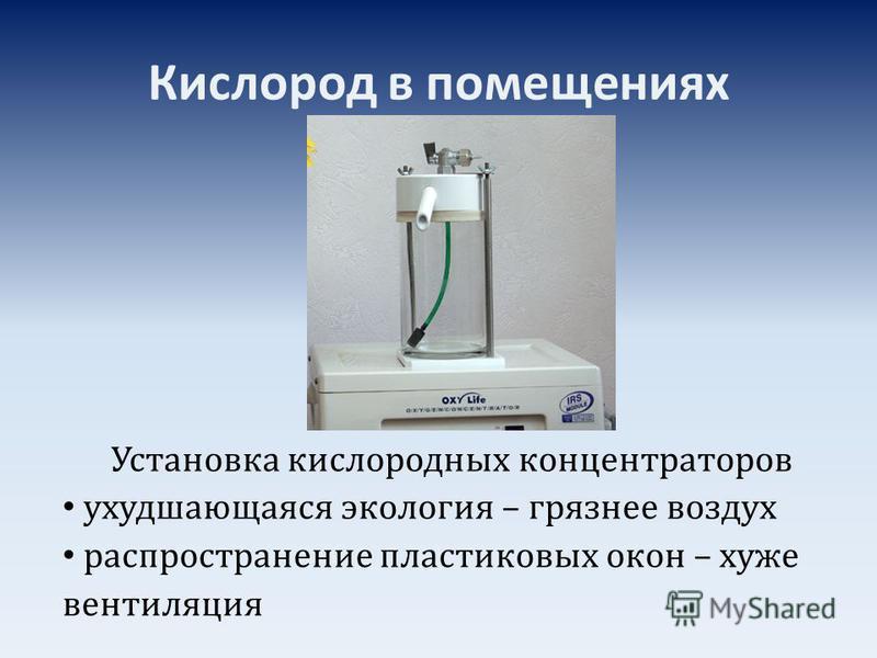 Кислород в помещениях Установка кислородных концентраторов ухудшающаяся экология – грязнее воздух распространение пластиковых окон – хуже вентиляция