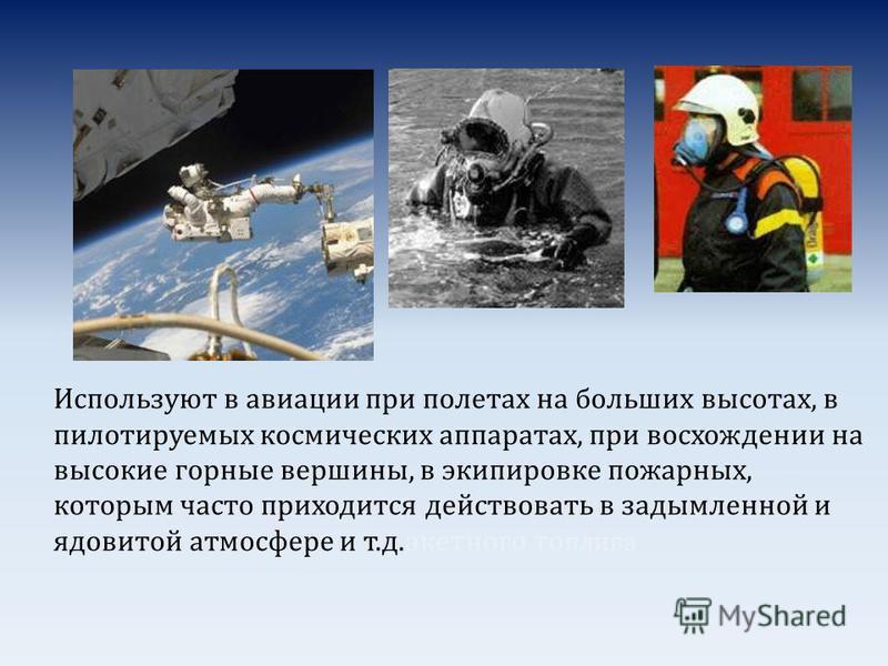 Используют в авиации при полетах на больших высотах, в пилотируемых космических аппаратах, при восхождении на высокие горные вершины, в экипировке пожарных, которым часто приходится действовать в задымленной и ядовитой атмосфере и т.д.ракетного топли