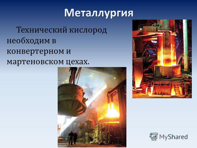Металлургия Технический кислород необходим в конвертерном и мартеновском цехах.