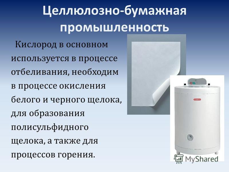 Целлюлозно-бумажная промышленность Кислород в основном используется в процессе отбеливания, необходим в процессе окисления белого и черного щелока, для образования полисульфидного щелока, а также для процессов горения.