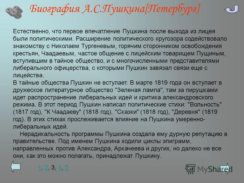 Биография А.С.Пушкина[Петербург] Естественно, что первое впечатление Пушкина после выхода из лицея были политическими. Расширение политического кругозора содействовало знакомству с Николаем Тургеневым, горячим сторонником освобождения крестьян, Чаада