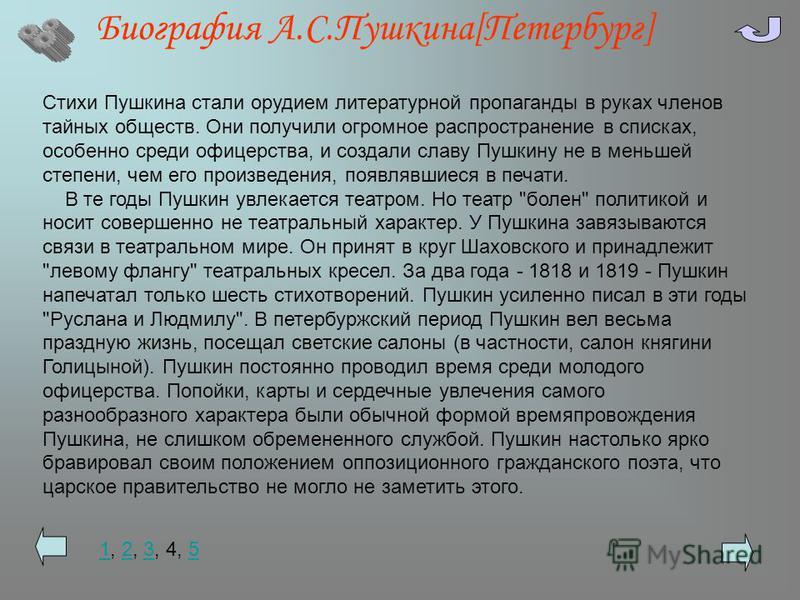 Биография А.С.Пушкина[Петербург] Стихи Пушкина стали орудием литературной пропаганды в руках членов тайных обществ. Они получили огромное распространение в списках, особенно среди офицерства, и создали славу Пушкину не в меньшей степени, чем его прои