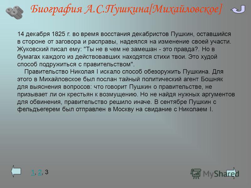 Биография А.С.Пушкина[Михайловское] 14 декабря 1825 г. во время восстания декабристов Пушкин, оставшийся в стороне от заговора и расправы, надеялся на изменение своей участи. Жуковский писал ему: