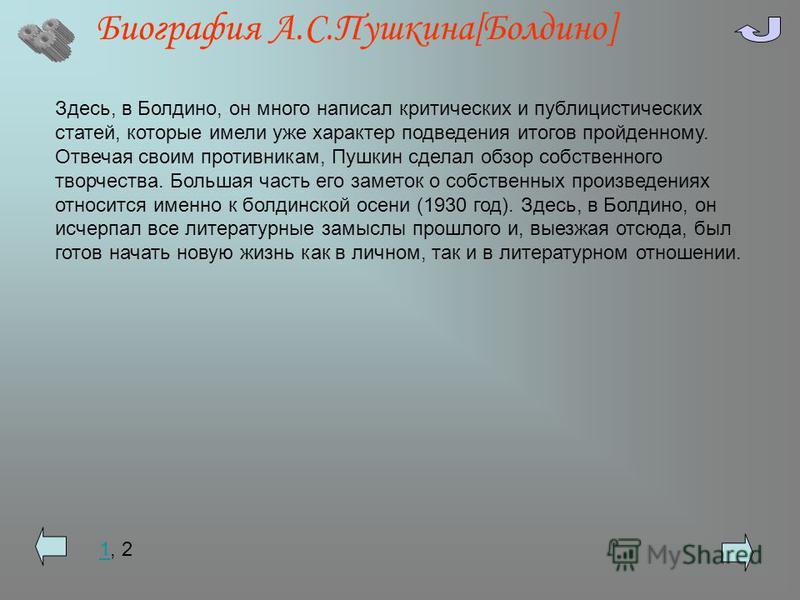 Биография А.С.Пушкина[Болдино] Здесь, в Болдино, он много написал критических и публицистических статей, которые имели уже характер подведения итогов пройденному. Отвечая своим противникам, Пушкин сделал обзор собственного творчества. Большая часть е