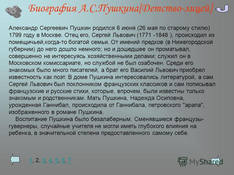 Биография А.С.Пушкина[Детство-лицей] Александр Сергеевич Пушкин родился 6 июня (26 мая по старому стилю) 1799 году в Москве. Отец его, Сергей Львович (1771 -1848 ), происходил из помещичьей,когда-то богатой семьи. От имений предков (в Нижегородской г