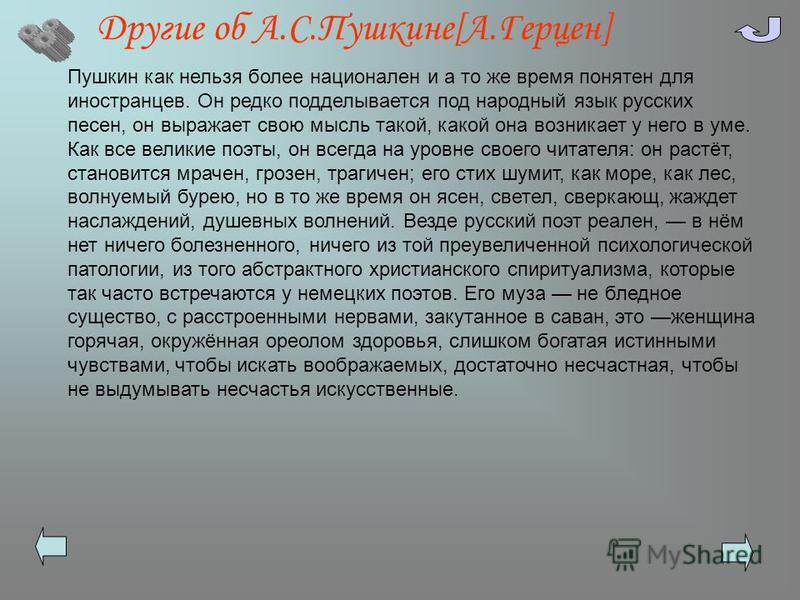 Другие об А.С.Пушкине[А.Герцен] Пушкин как нельзя более национален и а то же время понятен для иностранцев. Он редко подделывается под народный язык русских песен, он выражает свою мысль такой, какой она возникает у него в уме. Как все великие поэты,