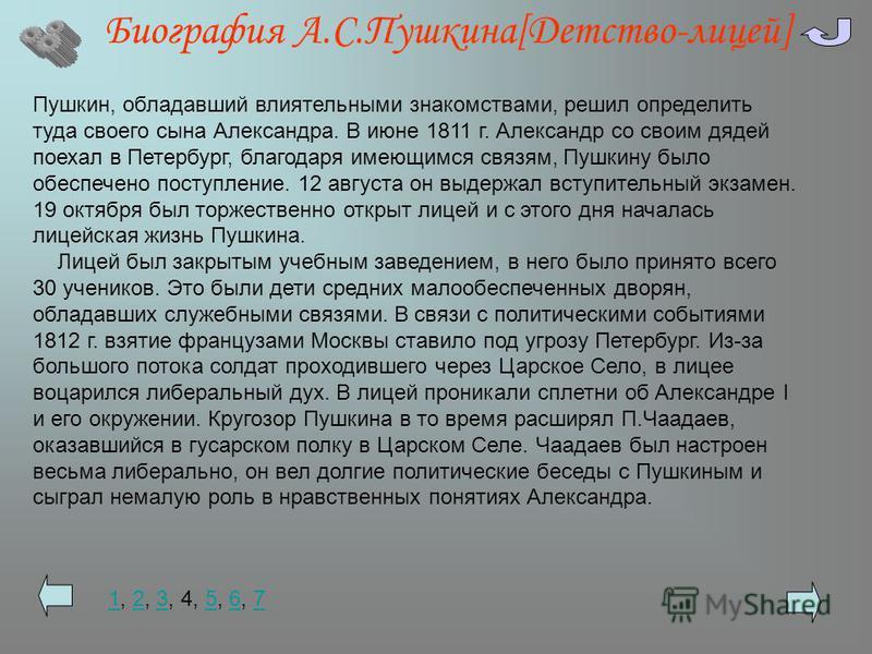 Биография А.С.Пушкина[Детство-лицей] Пушкин, обладавший влиятельными знакомствами, решил определить туда своего сына Александра. В июне 1811 г. Александр со своим дядей поехал в Петербург, благодаря имеющимся связям, Пушкину было обеспечено поступлен