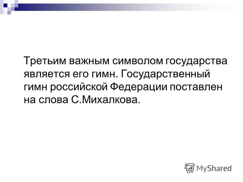 Третьим важным символом государства является его гимн. Государственный гимн российской Федерации поставлен на слова С.Михалкова.