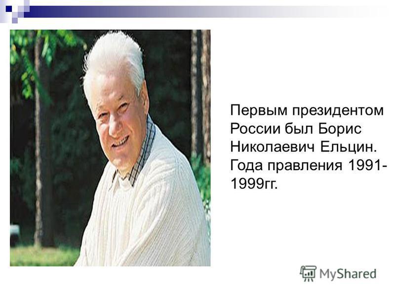 Первым президентом России был Борис Николаевич Ельцин. Года правления 1991- 1999 гг.