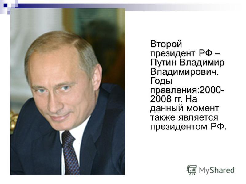 Второй президент РФ – Путин Владимир Владимирович. Годы правления:2000- 2008 гг. Второй президент РФ – Путин Владимир Владимирович. Годы правления:2000- 2008 гг. На данный момент также является президентом РФ.
