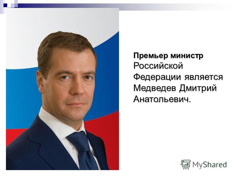 Премьер министр Российской Федерации является Медведев Дмитрий Анатольевич.