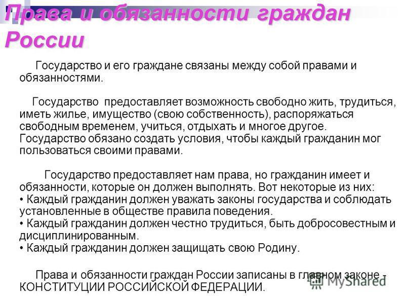 Права и обязанности граждан России Государство и его граждане связаны между собой правами и обязанностями. Государство предоставляет возможность свободно жить, трудиться, иметь жилье, имущество (свою собственность), распоряжаться свободным временем,