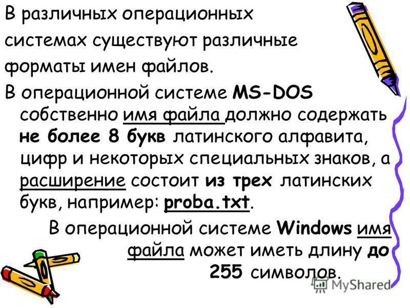 В различных операционных системах существуют различные форматы имен файлов. В операционной системе MS-DOS собственно имя файла должно содержать не более 8 букв латинского алфавита, цифр и некоторых специальных знаков, а расширение состоит из трех лат